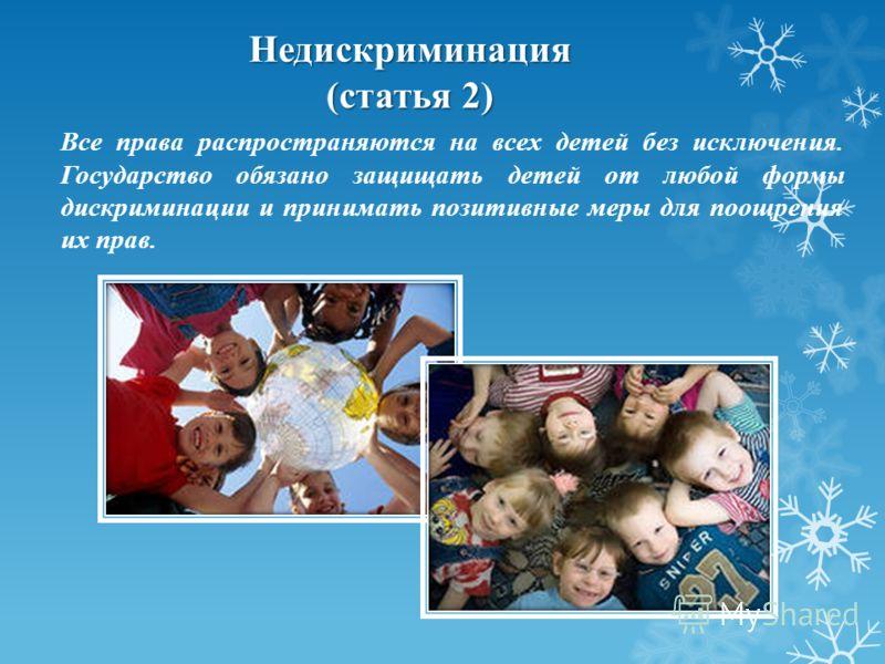 Все права распространяются на всех детей без исключения. Государство обязано защищать детей от любой формы дискриминации и принимать позитивные меры для поощрения их прав. Недискриминация (статья 2)