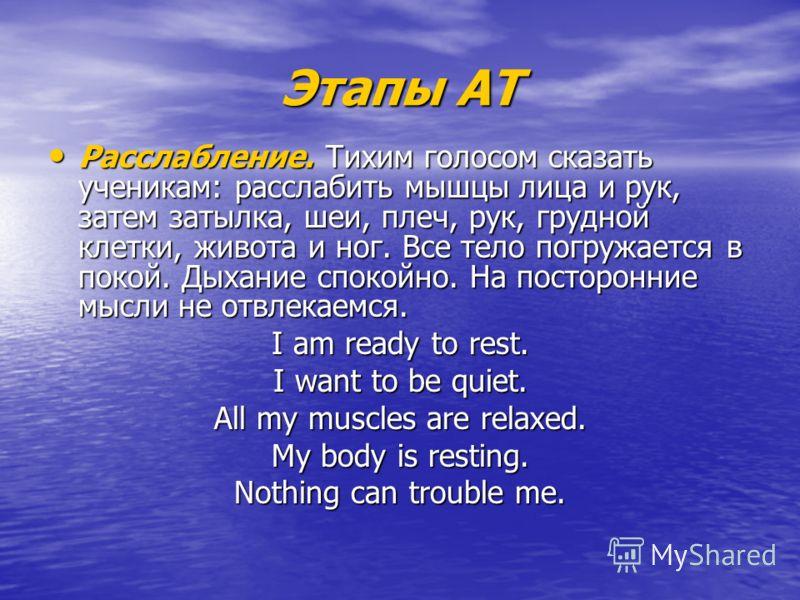 Этапы АТ Расслабление. Тихим голосом сказать ученикам: расслабить мышцы лица и рук, затем затылка, шеи, плеч, рук, грудной клетки, живота и ног. Все тело погружается в покой. Дыхание спокойно. На посторонние мысли не отвлекаемся. Расслабление. Тихим