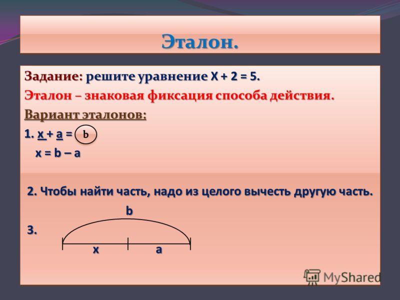 Эталон.Эталон. Задание:решите уравнение Х + 2 = 5. Задание: решите уравнение Х + 2 = 5. Эталон – знаковая фиксация способа действия. Вариант эталонов: 1. х + а = х = b – а х = b – а 2. Чтобы найти часть, надо из целого вычесть другую часть. 2. Чтобы