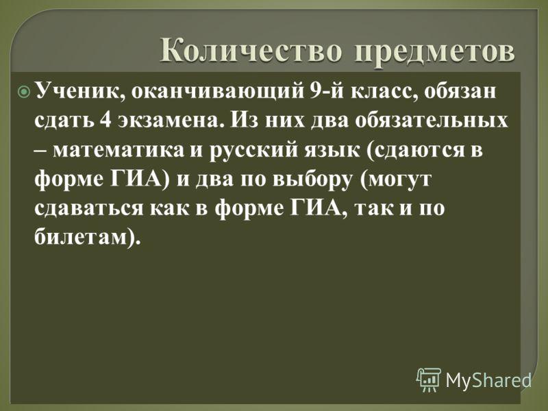 Ученик, оканчивающий 9-й класс, обязан сдать 4 экзамена. Из них два обязательных – математика и русский язык (сдаются в форме ГИА) и два по выбору (могут сдаваться как в форме ГИА, так и по билетам).