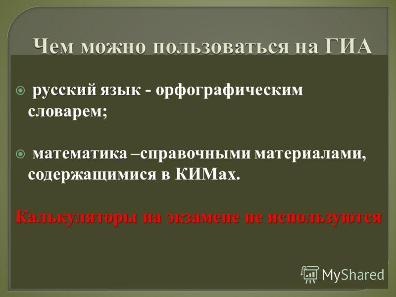 русский язык русский язык - орфографическим словарем; математика математика –справочными материалами, содержащимися в КИМах. Калькуляторы на экзамене не используются