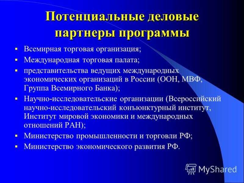 Потенциальные деловые партнеры программы Всемирная торговая организация; Международная торговая палата; представительства ведущих международных экономических организаций в России (ООН, МВФ, Группа Всемирного Банка); Научно-исследовательские организац