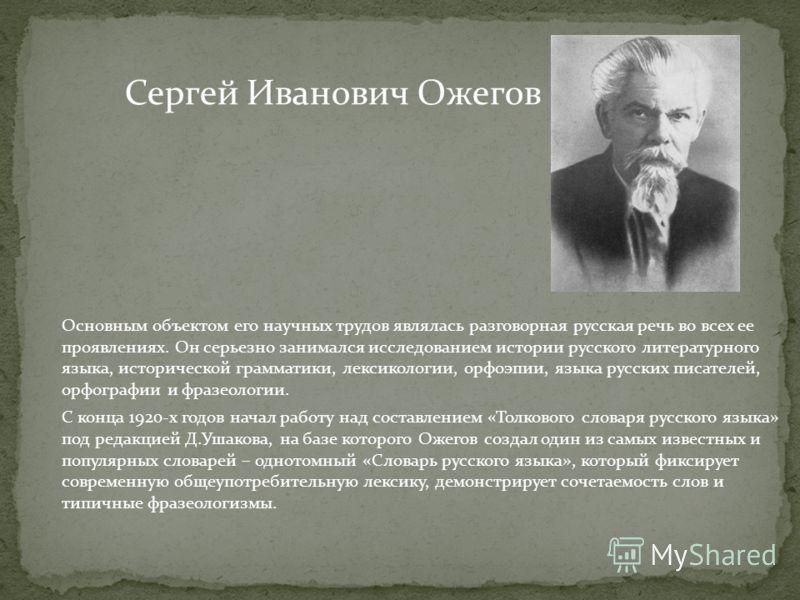Основным объектом его научных трудов являлась разговорная русская речь во всех ее проявлениях. Он серьезно занимался исследованием истории русского литературного языка, исторической грамматики, лексикологии, орфоэпии, языка русских писателей, орфогра