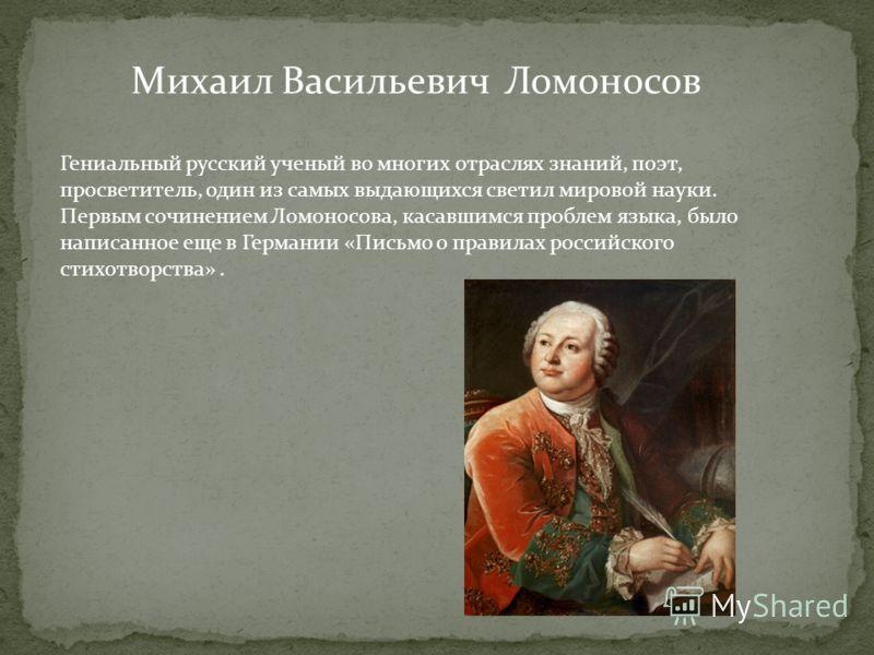Гениальный русский ученый во многих отраслях знаний, поэт, просветитель, один из самых выдающихся светил мировой науки. Первым сочинением Ломоносова, касавшимся проблем языка, было написанное еще в Германии «Письмо о правилах российского стихотворств