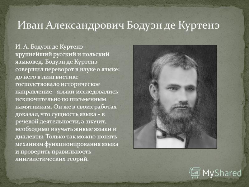 И. А. Бодуэн де Куртенэ - крупнейший русский и польский языковед. Бодуэн де Куртенэ совершил переворот в науке о языке: до него в лингвистике господствовало историческое направление - языки исследовались исключительно по письменным памятникам. Он же