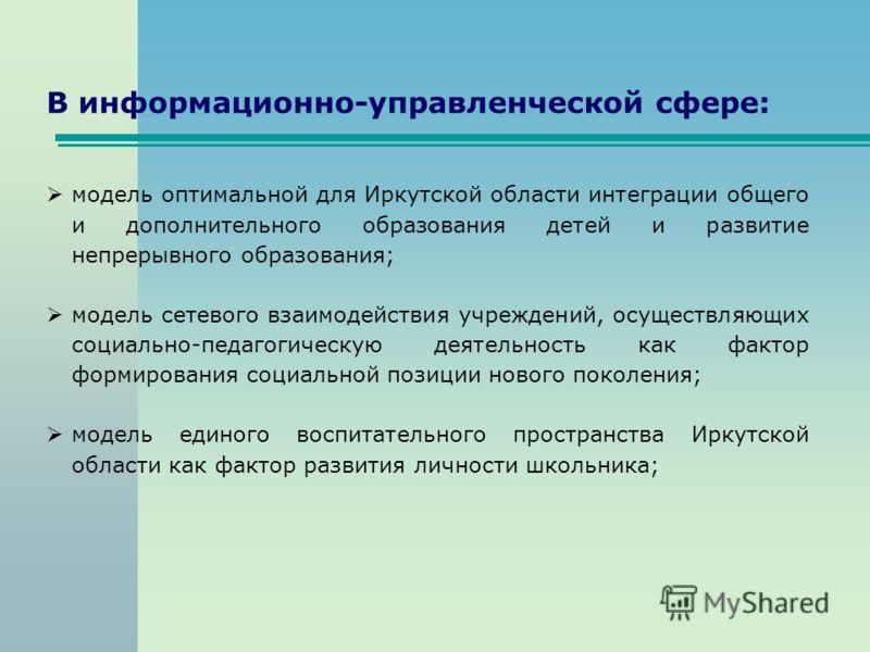 В информационно-управленческой сфере: модель оптимальной для Иркутской области интеграции общего и дополнительного образования детей и развитие непрерывного образования; модель сетевого взаимодействия учреждений, осуществляющих социально-педагогическ