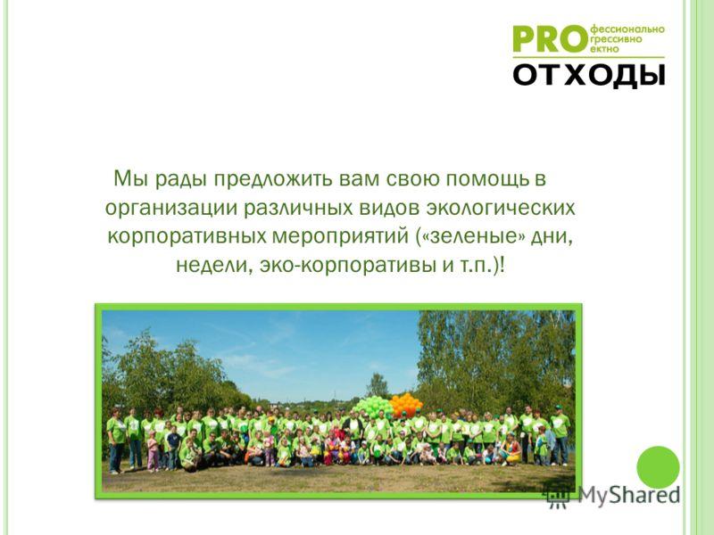 Мы рады предложить вам свою помощь в организации различных видов экологических корпоративных мероприятий («зеленые» дни, недели, эко-корпоративы и т.п.)!