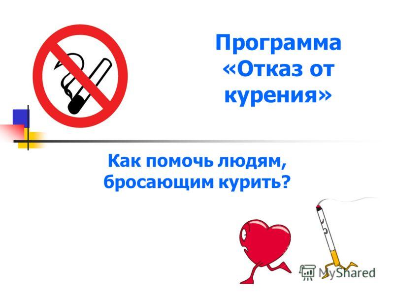 Программа «Отказ от курения» Как помочь людям, бросающим курить?