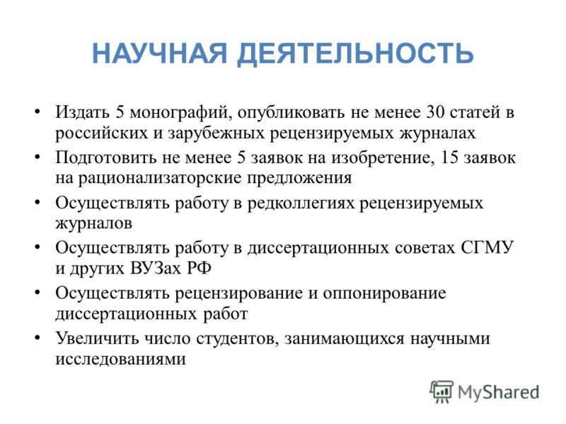НАУЧНАЯ ДЕЯТЕЛЬНОСТЬ Издать 5 монографий, опубликовать не менее 30 статей в российских и зарубежных рецензируемых журналах Подготовить не менее 5 заявок на изобретение, 15 заявок на рационализаторские предложения Осуществлять работу в редколлегиях ре