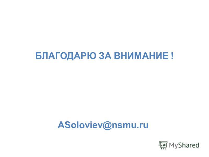 БЛАГОДАРЮ ЗА ВНИМАНИЕ ! ASoloviev@nsmu.ru