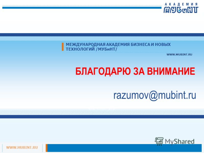 WWW.MUBINT.RU МЕЖДУНАРОДНАЯ АКАДЕМИЯ БИЗНЕСА И НОВЫХ ТЕХНОЛОГИЙ /МУБиНТ/ WWW.MUBINT.RU БЛАГОДАРЮ ЗА ВНИМАНИЕ razumov@mubint.ru