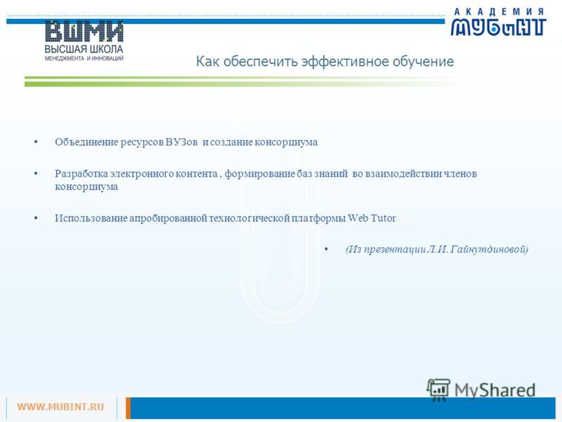 WWW.MUBINT.RU Как обеспечить эффективное обучение Объединение ресурсов ВУЗов и создание консорциума Разработка электронного контента, формирование баз знаний во взаимодействии членов консорциума Использование апробированной технологической платформы