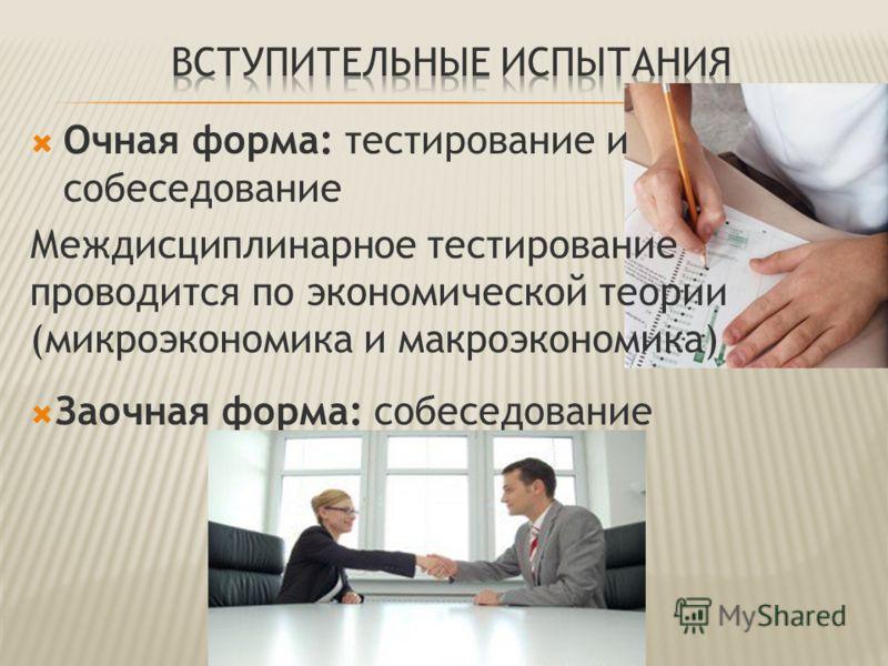 Очная форма: тестирование и собеседование Междисциплинарное тестирование проводится по экономической теории (микроэкономика и макроэкономика) Заочная форма: собеседование