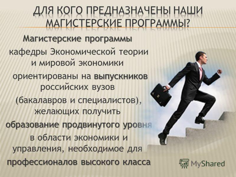 Магистерские программы кафедры Экономической теории и мировой экономики выпускников ориентированы на выпускников российских вузов (бакалавров и специалистов), желающих получить образование продвинутого уровня в области экономики и управления, необход