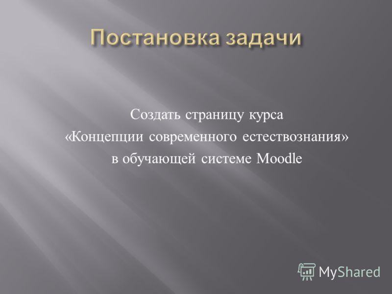 Создать страницу курса « Концепции современного естествознания » в обучающей системе Moodle