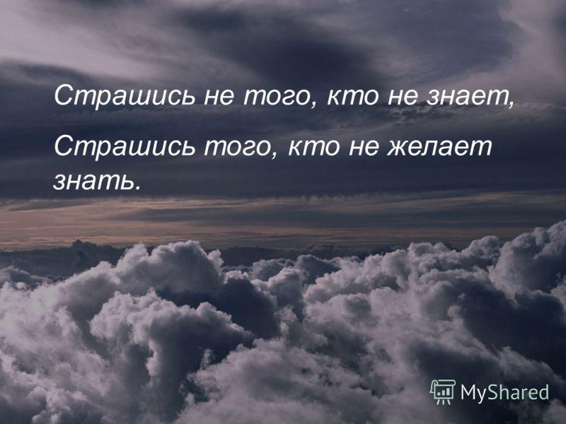 Страшись не того, кто не знает, Страшись того, кто не желает знать.