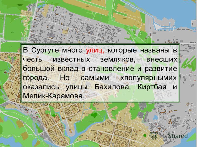 В Сургуте много улиц, которые названы в честь известных земляков, внесших большой вклад в становление и развитие города. Но самыми «популярными» оказались улицы Бахилова, Киртбая и Мелик-Карамова.