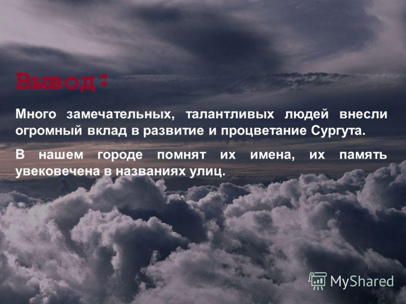 Вывод : Много замечательных, талантливых людей внесли огромный вклад в развитие и процветание Сургута. В нашем городе помнят их имена, их память увековечена в названиях улиц.