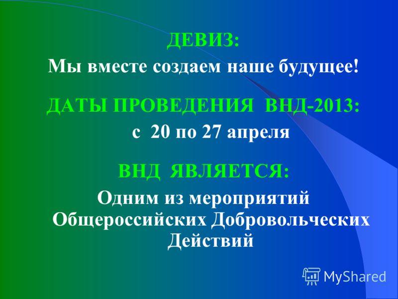 ДЕВИЗ: Мы вместе создаем наше будущее! ДАТЫ ПРОВЕДЕНИЯ ВНД-2013: с 20 по 27 апреля ВНД ЯВЛЯЕТСЯ: Одним из мероприятий Общероссийских Добровольческих Действий