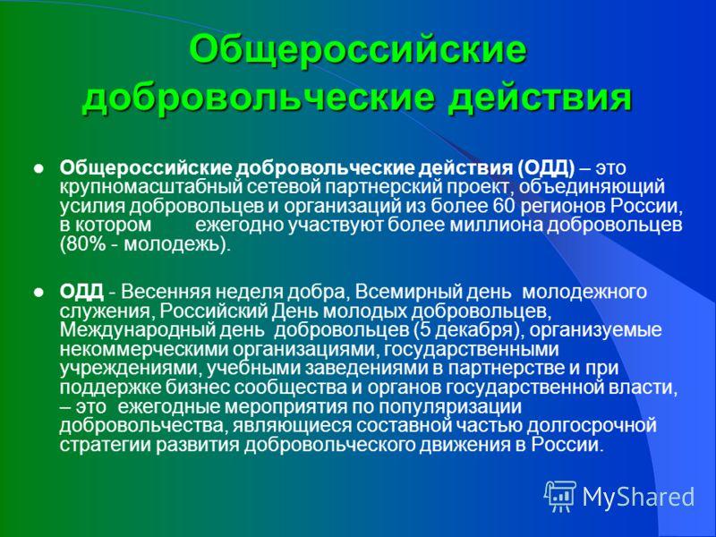 Общероссийские добровольческие действия Общероссийские добровольческие действия (ОДД) – это крупномасштабный сетевой партнерский проект, объединяющий усилия добровольцев и организаций из более 60 регионов России, в котором ежегодно участвуют более ми