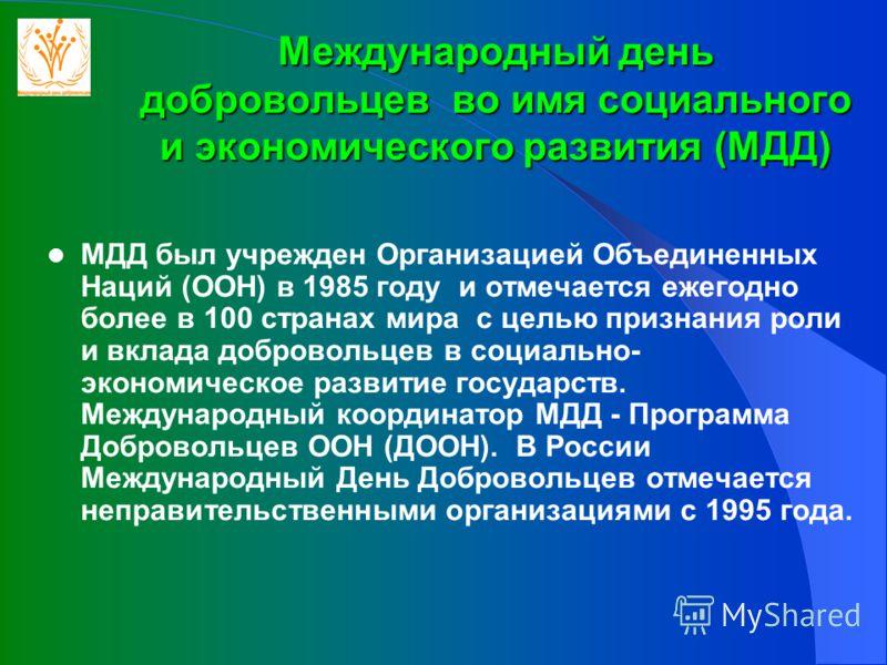 Международный день добровольцев во имя социального и экономического развития (МДД) МДД был учрежден Организацией Объединенных Наций (ООН) в 1985 году и отмечается ежегодно более в 100 странах мира с целью признания роли и вклада добровольцев в социал