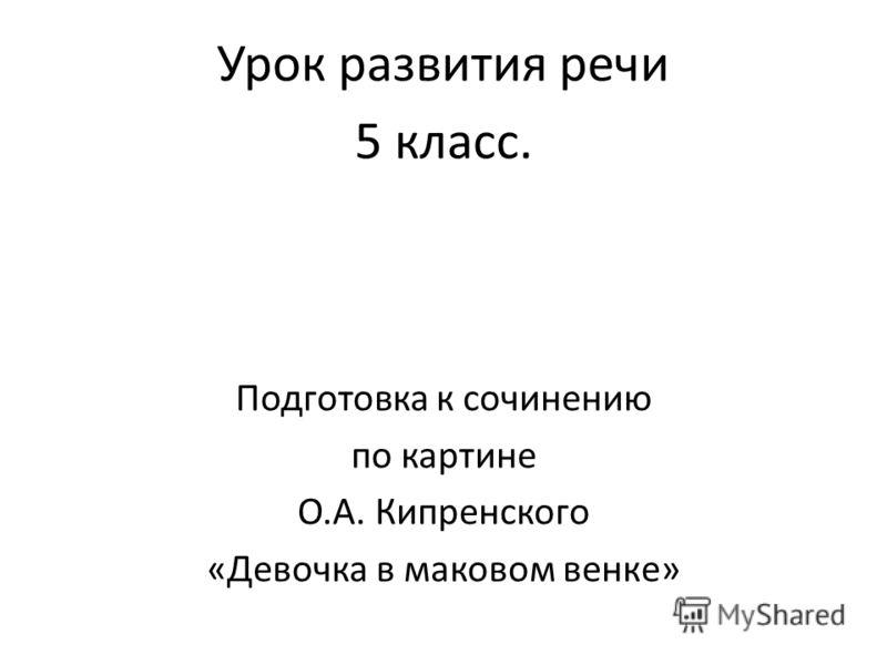Урок развития речи 5 класс. Подготовка к сочинению по картине О.А. Кипренского «Девочка в маковом венке»