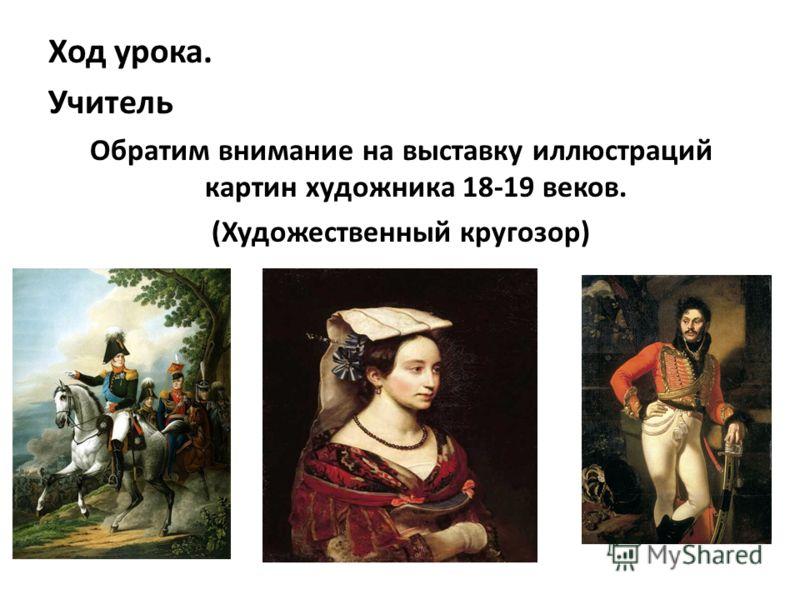 Ход урока. Учитель Обратим внимание на выставку иллюстраций картин художника 18-19 веков. (Художественный кругозор)