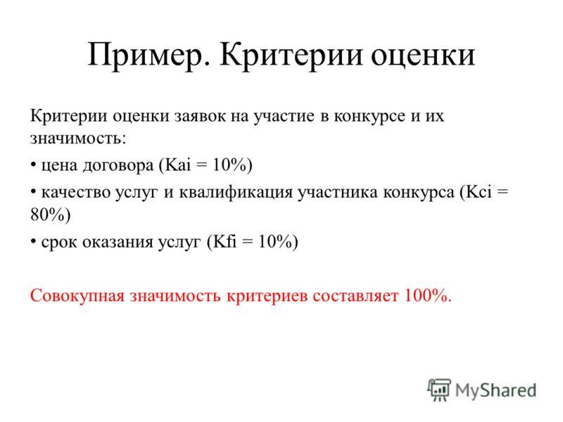 Пример. Критерии оценки Критерии оценки заявок на участие в конкурсе и их значимость: цена договора (Kai = 10%) качество услуг и квалификация участника конкурса (Kci = 80%) срок оказания услуг (Kfi = 10%) Совокупная значимость критериев составляет 10