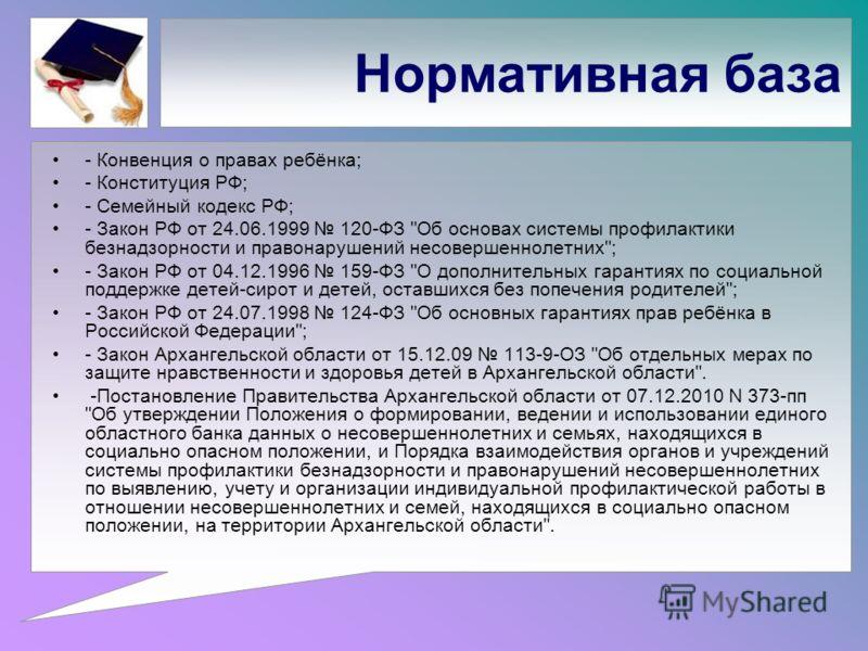 Нормативная база - Конвенция о правах ребёнка; - Конституция РФ; - Семейный кодекс РФ; - Закон РФ от 24.06.1999 120-ФЗ