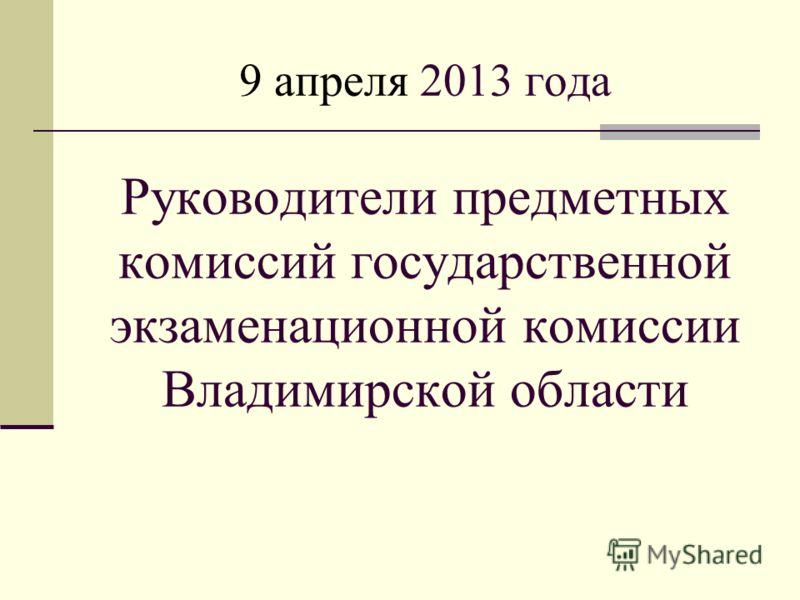 9 апреля 2013 года Руководители предметных комиссий государственной экзаменационной комиссии Владимирской области