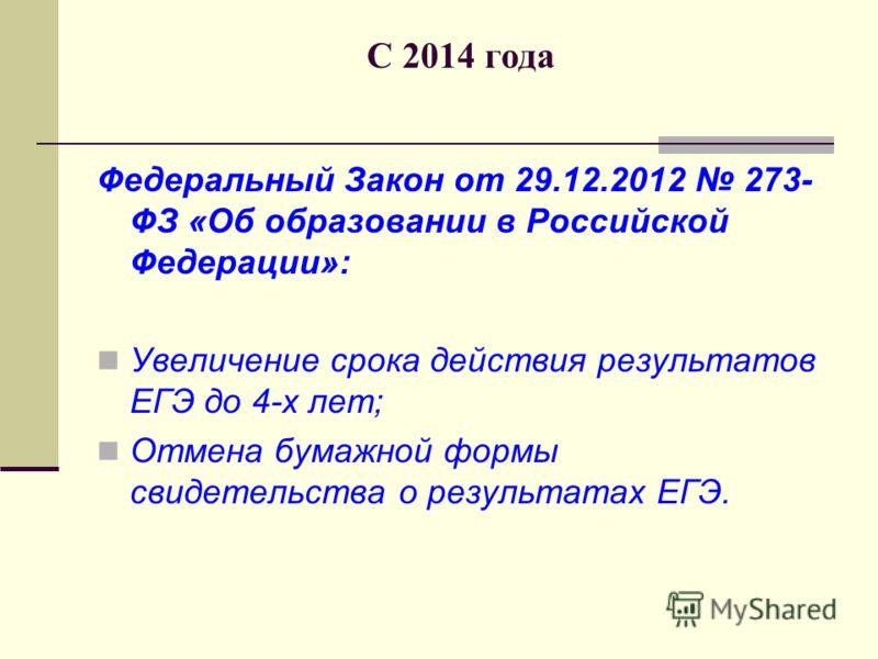 С 2014 года Федеральный Закон от 29.12.2012 273- ФЗ «Об образовании в Российской Федерации»: Увеличение срока действия результатов ЕГЭ до 4-х лет; Отмена бумажной формы свидетельства о результатах ЕГЭ.
