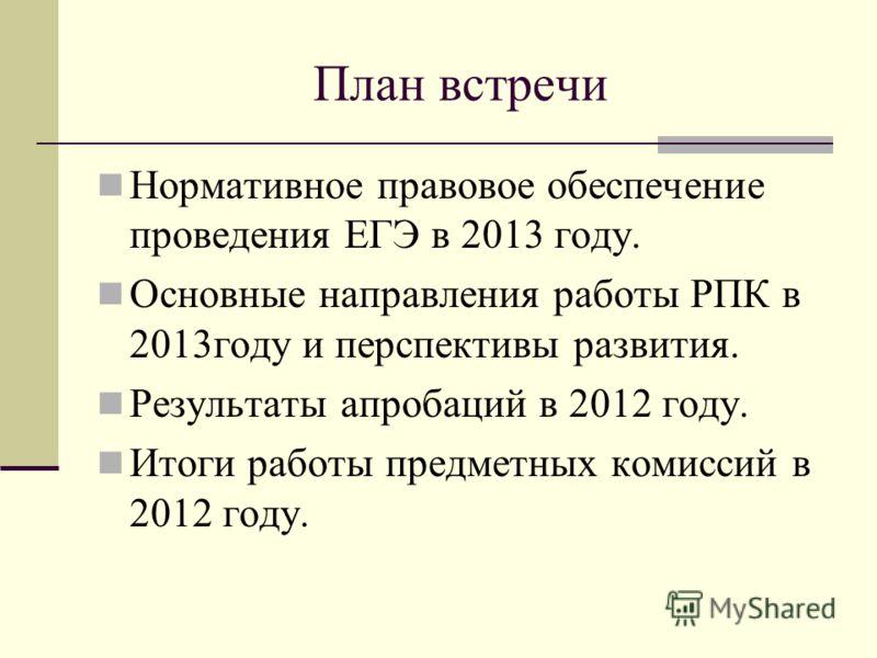 План встречи Нормативное правовое обеспечение проведения ЕГЭ в 2013 году. Основные направления работы РПК в 2013году и перспективы развития. Результаты апробаций в 2012 году. Итоги работы предметных комиссий в 2012 году.