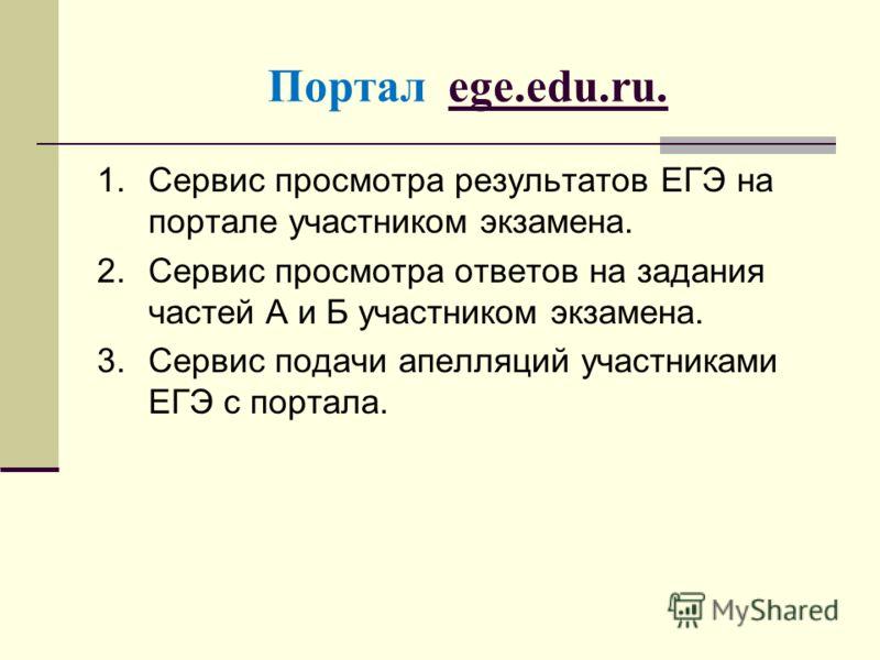 Портал ege.edu.ru. 1.Сервис просмотра результатов ЕГЭ на портале участником экзамена. 2.Сервис просмотра ответов на задания частей А и Б участником экзамена. 3.Сервис подачи апелляций участниками ЕГЭ с портала.