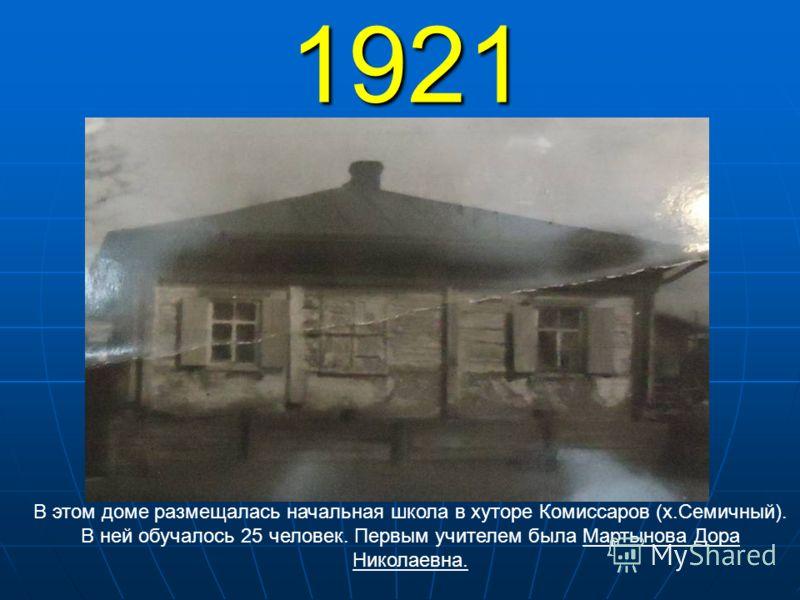 1921 В этом доме размещалась начальная школа в хуторе Комиссаров (х.Семичный). В ней обучалось 25 человек. Первым учителем была Мартынова Дора Николаевна.