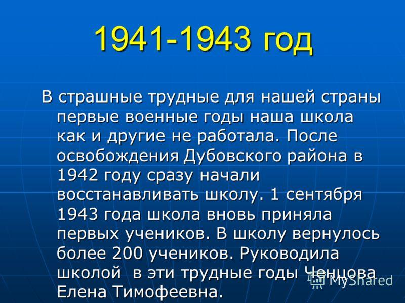 1941-1943 год В страшные трудные для нашей страны первые военные годы наша школа как и другие не работала. После освобождения Дубовского района в 1942 году сразу начали восстанавливать школу. 1 сентября 1943 года школа вновь приняла первых учеников.