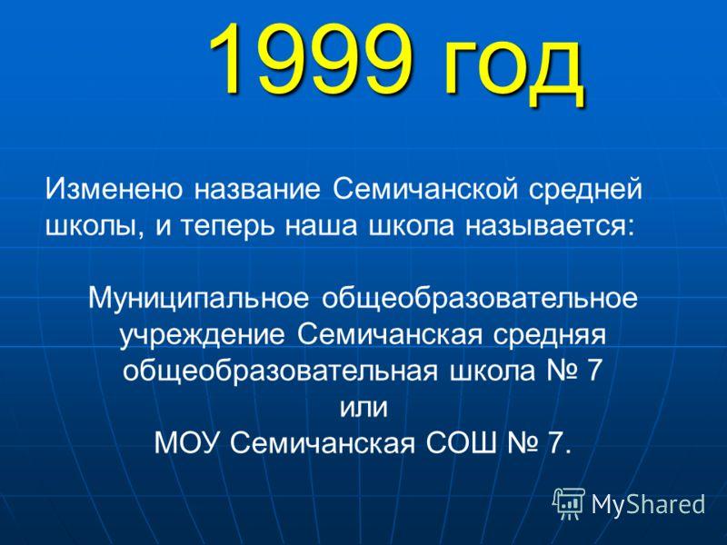 1999 год Изменено название Семичанской средней школы, и теперь наша школа называется: Муниципальное общеобразовательное учреждение Семичанская средняя общеобразовательная школа 7 или МОУ Семичанская СОШ 7.