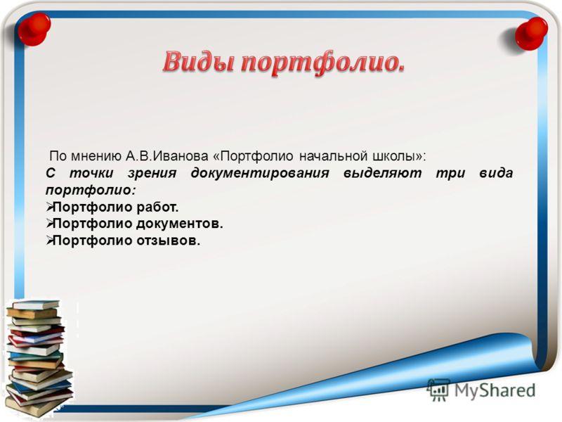 По мнению А.В.Иванова «Портфолио начальной школы»: С точки зрения документирования выделяют три вида портфолио: Портфолио работ. Портфолио документов. Портфолио отзывов.