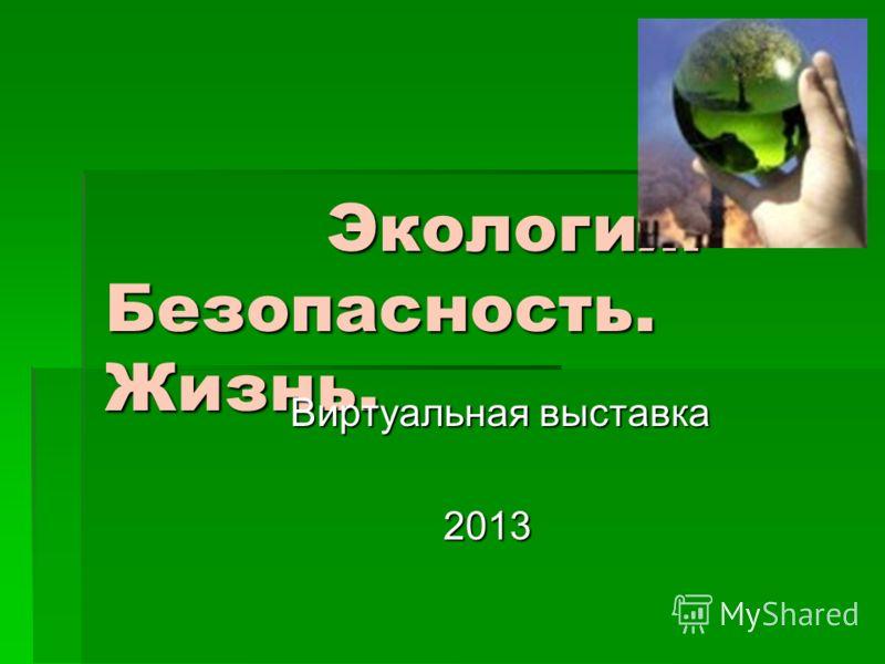 Экология. Безопасность. Жизнь. Экология. Безопасность. Жизнь. Виртуальная выставка Виртуальная выставка 2013 2013