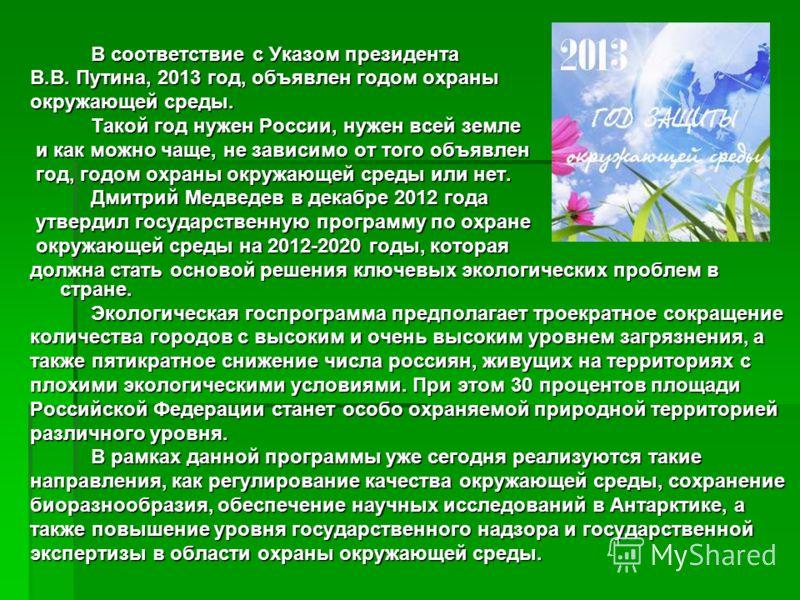 В соответствие с Указом президента В соответствие с Указом президента В.В. Путина, 2013 год, объявлен годом охраны окружающей среды. Такой год нужен России, нужен всей земле Такой год нужен России, нужен всей земле и как можно чаще, не зависимо от то