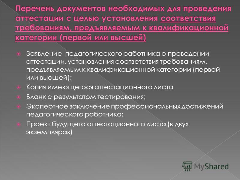 Заявление педагогического работника о проведении аттестации, установления соответствия требованиям, предъявляемым к квалификационной категории (первой или высшей); Копия имеющегося аттестационного листа Бланк с результатом тестирования; Экспертное за