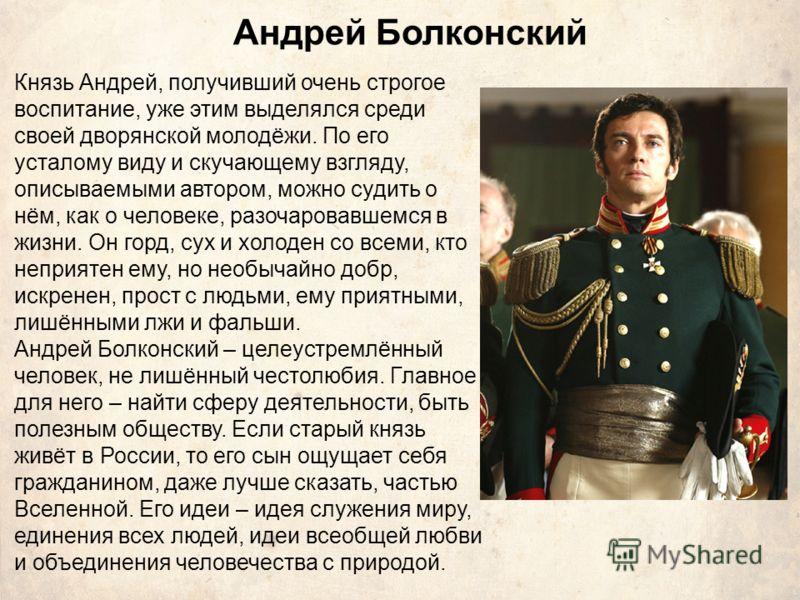 Андрей Болконский Князь Андрей, получивший очень строгое воспитание, уже этим выделялся среди своей дворянской молодёжи. По его усталому виду и скучающему взгляду, описываемыми автором, можно судить о нём, как о человеке, разочаровавшемся в жизни. Он