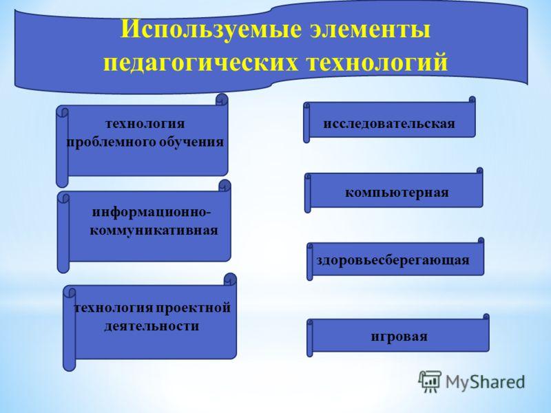 компьютерная Используемые элементы педагогических технологий технология проектной деятельности исследовательская информационно- коммуникативная здоровьесберегающая игровая технология проблемного обучения