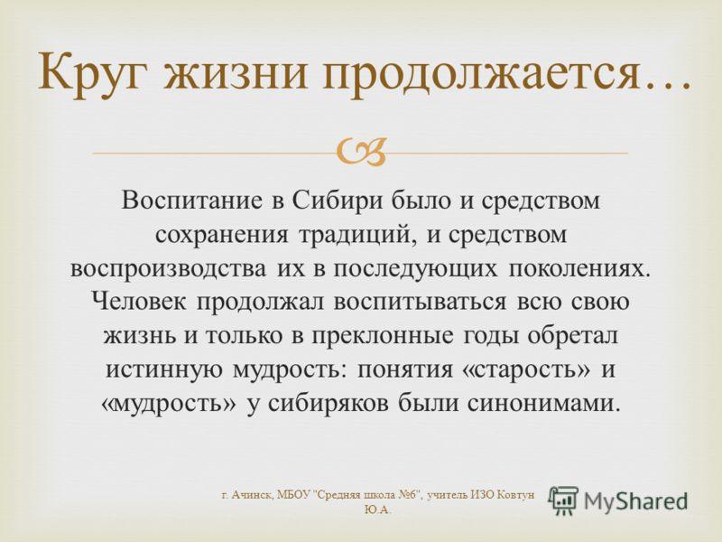 Воспитание в Сибири было и средством сохранения традиций, и средством воспроизводства их в последующих поколениях. Человек продолжал воспитываться всю свою жизнь и только в преклонные годы обретал истинную мудрость : понятия « старость » и « мудрость