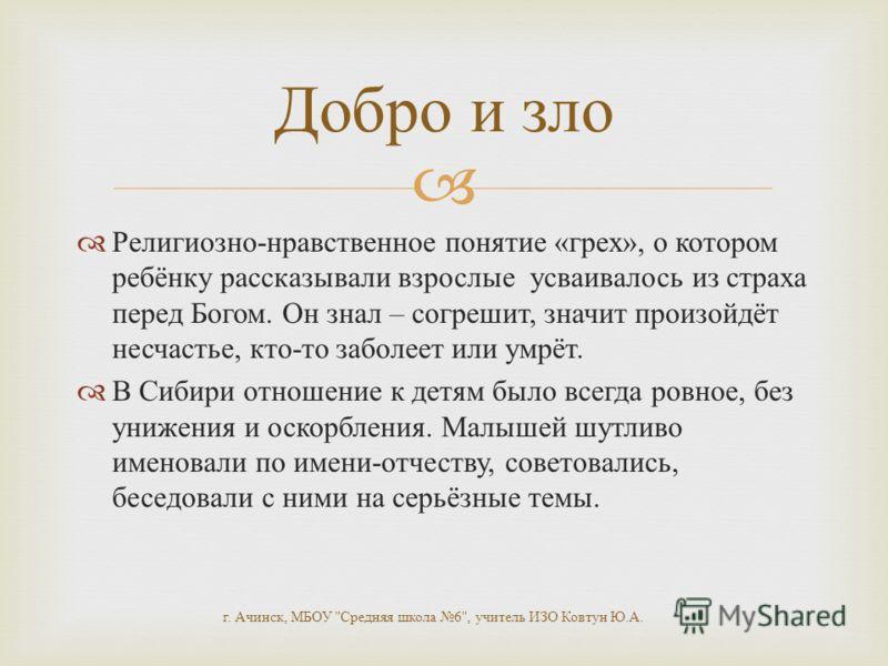 Религиозно - нравственное понятие « грех », о котором ребёнку рассказывали взрослые усваивалось из страха перед Богом. Он знал – согрешит, значит произойдёт несчастье, кто - то заболеет или умрёт. В Сибири отношение к детям было всегда ровное, без ун