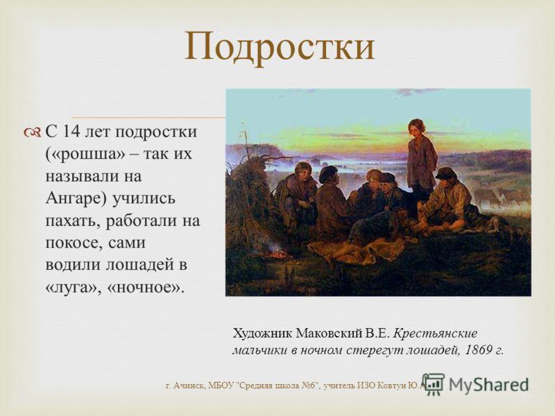 С 14 лет подростки (« рошша » – так их называли на Ангаре ) учились пахать, работали на покосе, сами водили лошадей в « луга », « ночное ». г. Ачинск, МБОУ
