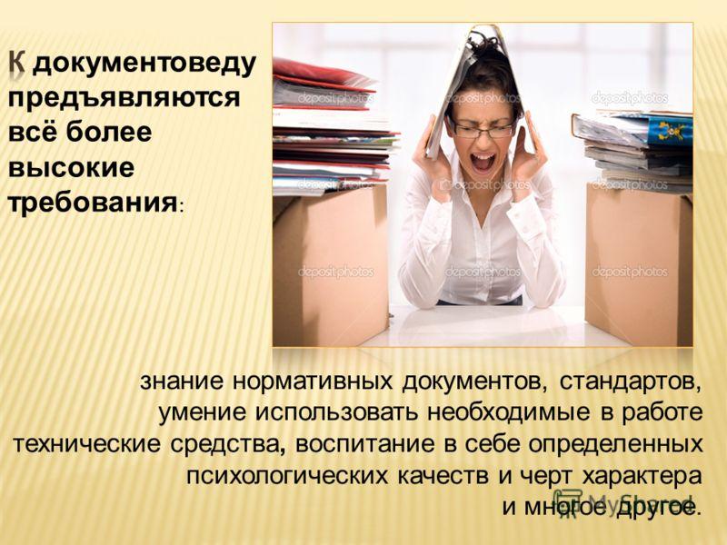 знание нормативных документов, стандартов, умение использовать необходимые в работе технические средства, воспитание в себе определенных психологических качеств и черт характера и многое другое.