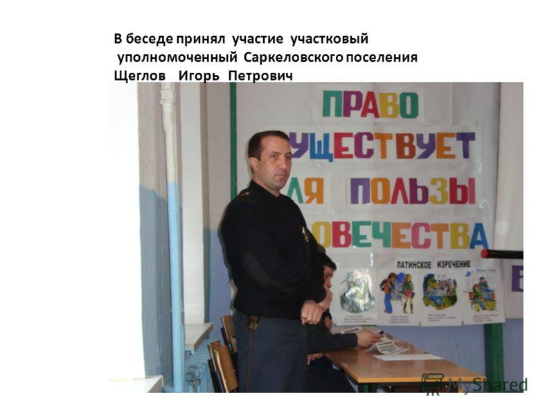 В беседе принял участие участковый уполномоченный Саркеловского поселения Щеглов Игорь Петрович