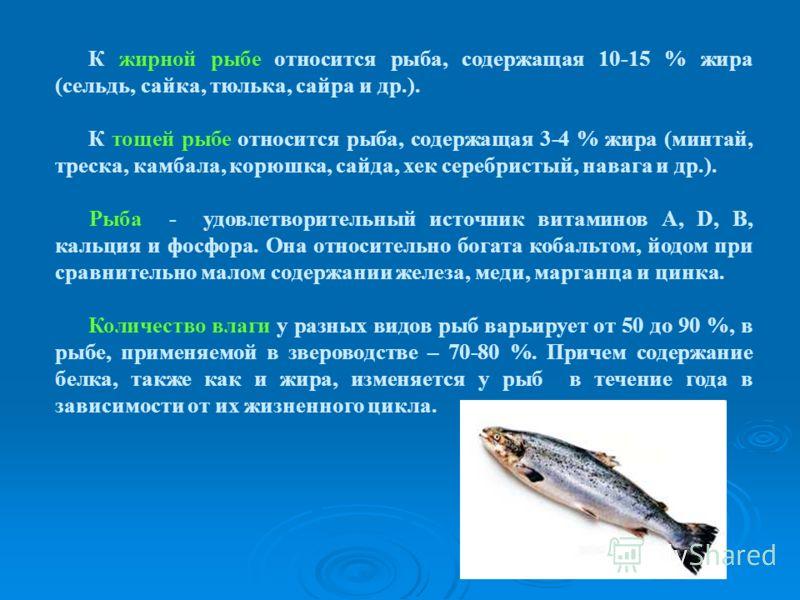 К жирной рыбе относится рыба, содержащая 10-15 % жира (сельдь, сайка, тюлька, сайра и др.). К тощей рыбе относится рыба, содержащая 3-4 % жира (минтай, треска, камбала, корюшка, сайда, хек серебристый, навага и др.). Рыба - удовлетворительный источни