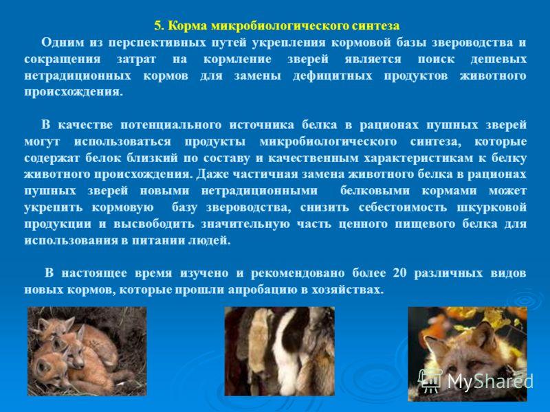 5. Корма микробиологического синтеза Одним из перспективных путей укрепления кормовой базы звероводства и сокращения затрат на кормление зверей является поиск дешевых нетрадиционных кормов для замены дефицитных продуктов животного происхождения. В ка