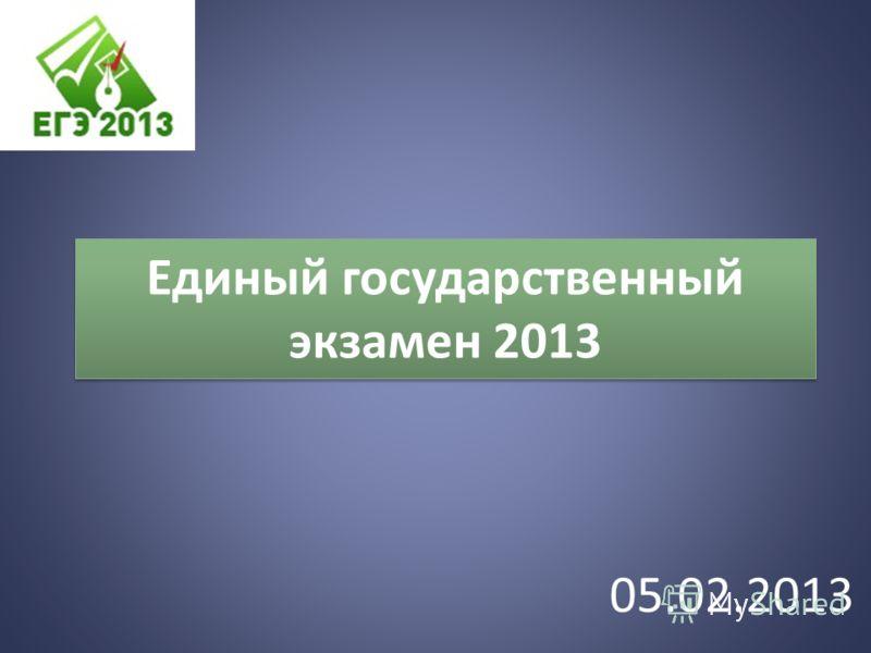 Единый государственный экзамен 2013 05.02.2013
